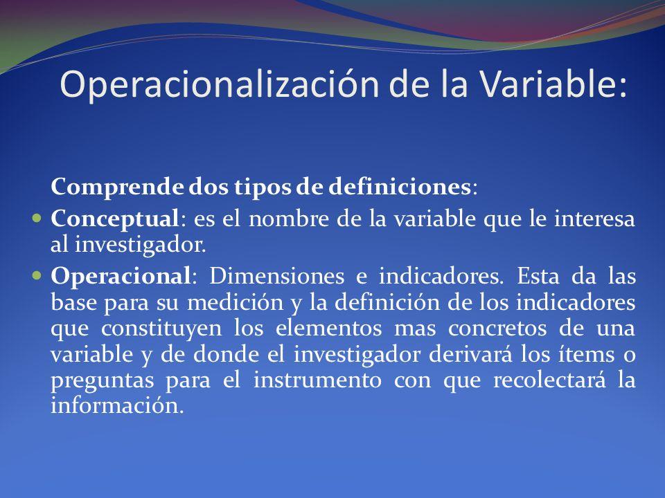 Operacionalización de la Variable: Comprende dos tipos de definiciones: Conceptual: es el nombre de la variable que le interesa al investigador. Opera
