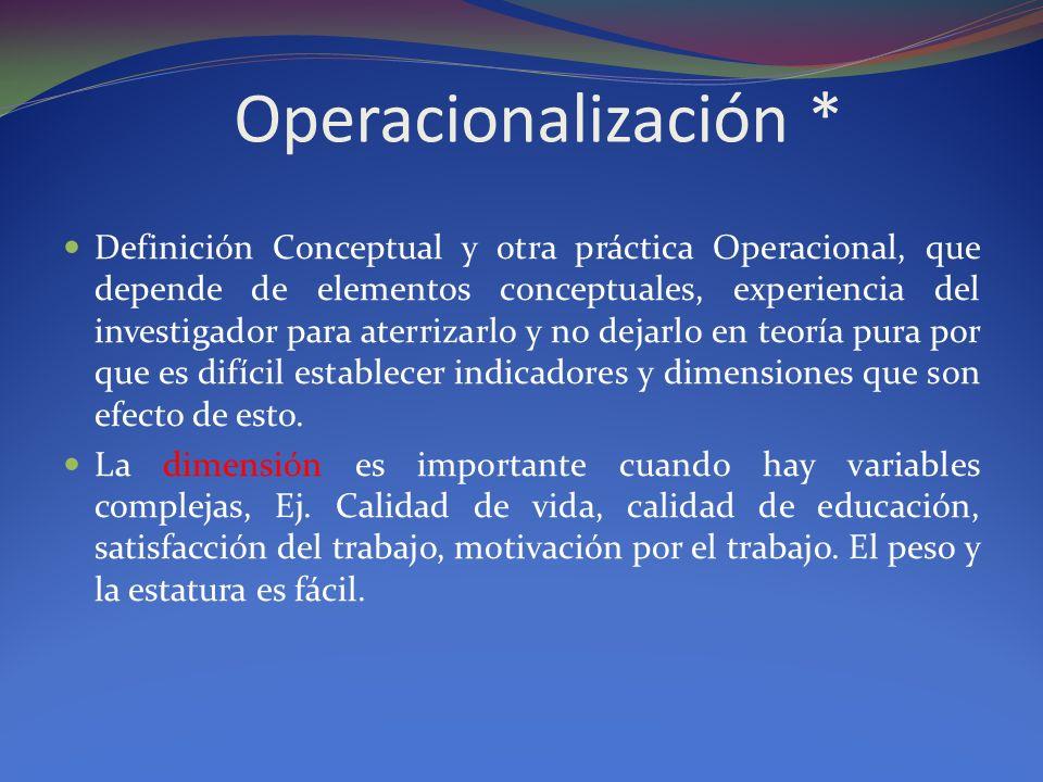Operacionalización * Definición Conceptual y otra práctica Operacional, que depende de elementos conceptuales, experiencia del investigador para aterr