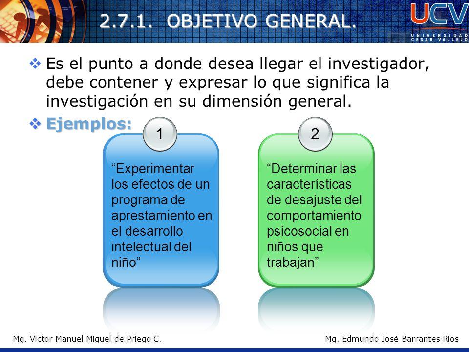 Mg. Víctor Manuel Miguel de Priego C. 2.7.1. OBJETIVO GENERAL. Es el punto a donde desea llegar el investigador, debe contener y expresar lo que signi