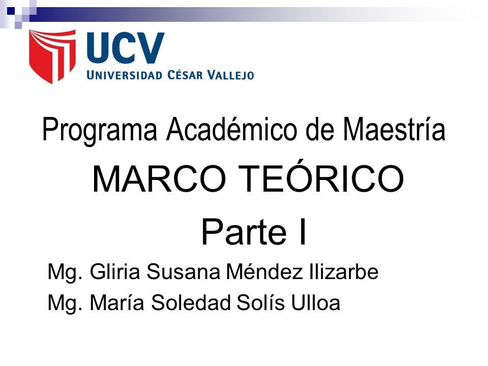 Programa Académico de Maestría MARCO TEÓRICO Parte I Mg. Gliria Susana Méndez Ilizarbe Mg. María Soledad Solís Ulloa