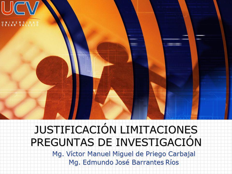 Mg. Víctor Manuel Miguel de Priego Carbajal Mg. Edmundo José Barrantes Ríos JUSTIFICACIÓN LIMITACIONES PREGUNTAS DE INVESTIGACIÓN