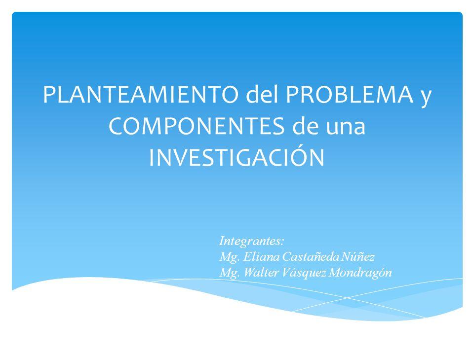 PLANTEAMIENTO del PROBLEMA y COMPONENTES de una INVESTIGACIÓN Integrantes: Mg. Eliana Castañeda Núñez Mg. Walter Vásquez Mondragón