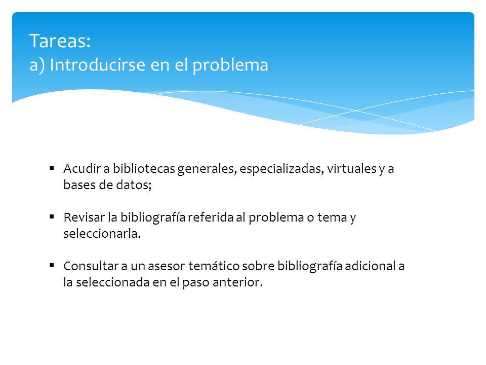 Tareas: a) Introducirse en el problema Acudir a bibliotecas generales, especializadas, virtuales y a bases de datos; Revisar la bibliografía referida