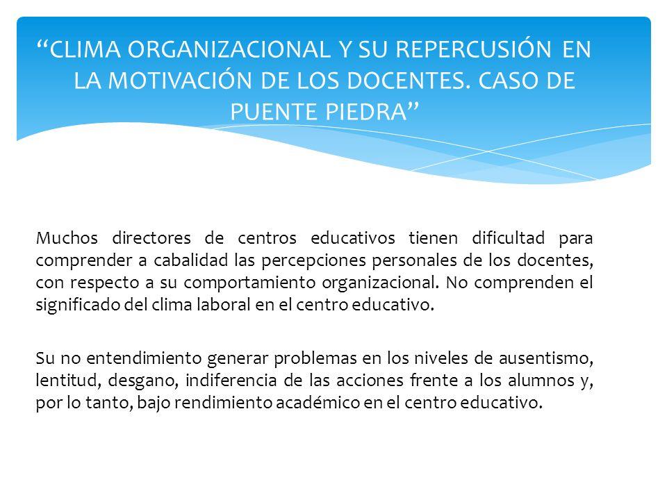 CLIMA ORGANIZACIONAL Y SU REPERCUSIÓN EN LA MOTIVACIÓN DE LOS DOCENTES. CASO DE PUENTE PIEDRA Muchos directores de centros educativos tienen dificulta
