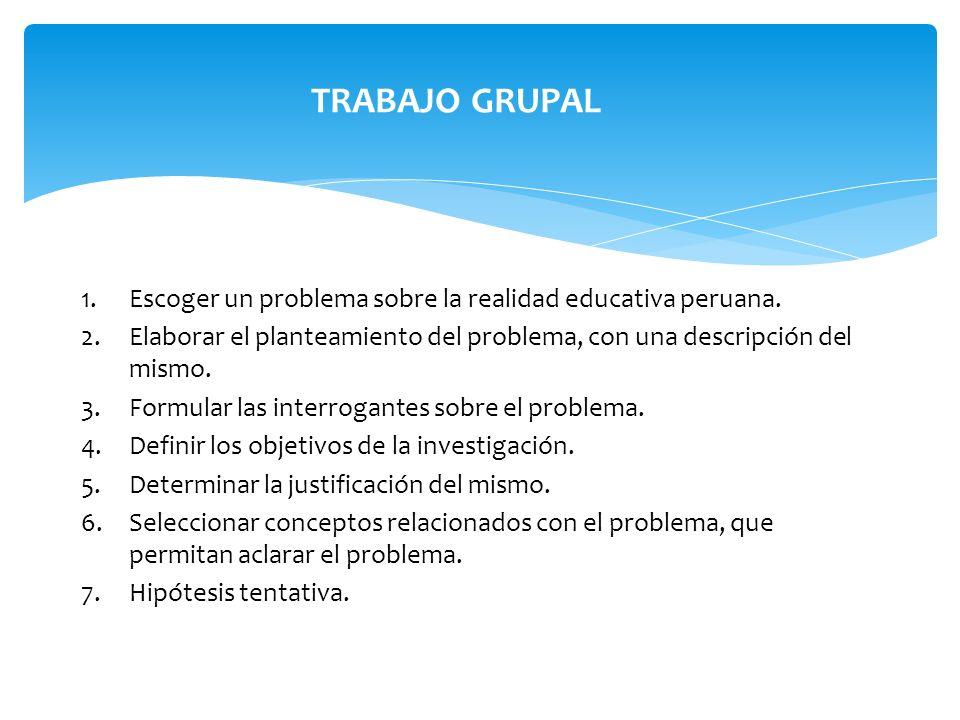 1.Escoger un problema sobre la realidad educativa peruana. 2.Elaborar el planteamiento del problema, con una descripción del mismo. 3.Formular las int