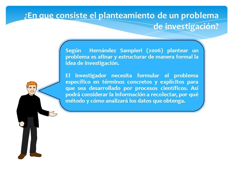 Según Hernández Sampieri (2006) plantear un problema es afinar y estructurar de manera formal la idea de investigación. El investigador necesita formu