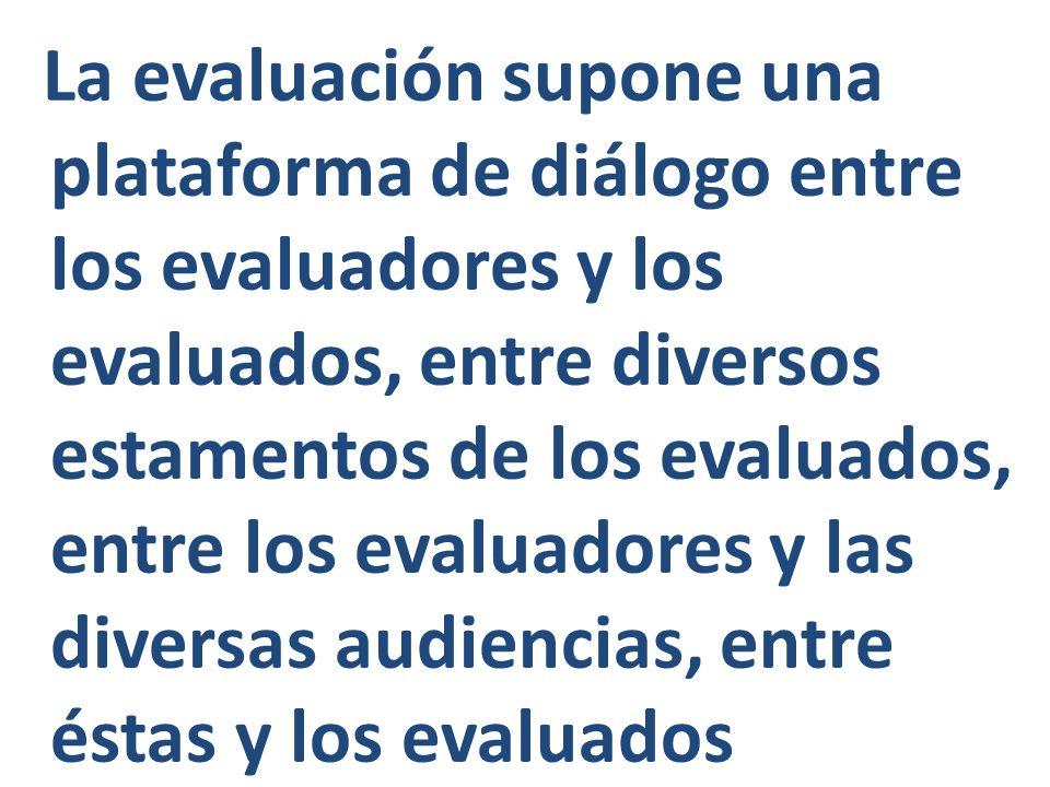 La evaluación supone una plataforma de diálogo entre los evaluadores y los evaluados, entre diversos estamentos de los evaluados, entre los evaluadore