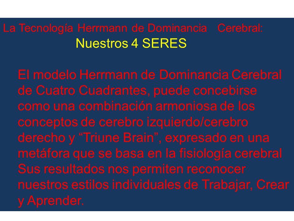 La Tecnología Herrmann de Dominancia Cerebral: Nuestros 4 SERES El modelo Herrmann de Dominancia Cerebral de Cuatro Cuadrantes, puede concebirse como