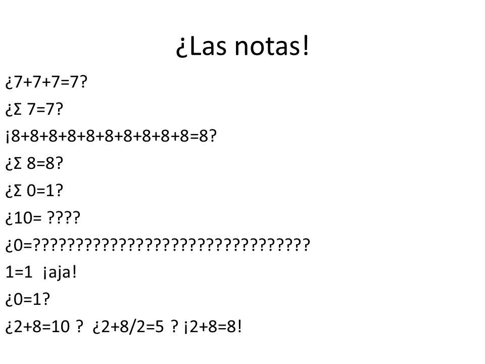 ¿Las notas! ¿7+7+7=7? ¿Ʃ 7=7? ¡8+8+8+8+8+8+8+8+8+8=8? ¿Ʃ 8=8? ¿Ʃ 0=1? ¿10= ???? ¿0=???????????????????????????????? 1=1 ¡aja! ¿0=1? ¿2+8=10 ? ¿2+8/2=5