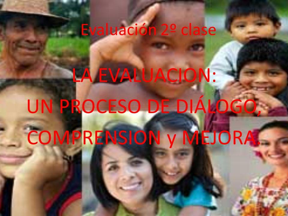 Evaluación 2º clase LA EVALUACION: UN PROCESO DE DIÁLOGO, COMPRENSION y MEJORA.