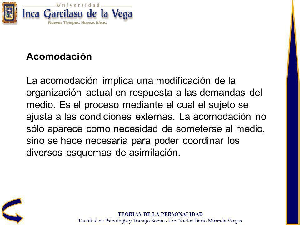 TEORIAS DE LA PERSONALIDAD Facultad de Psicología y Trabajo Social - Lic. Víctor Darío Miranda Vargas Acomodación La acomodación implica una modificac