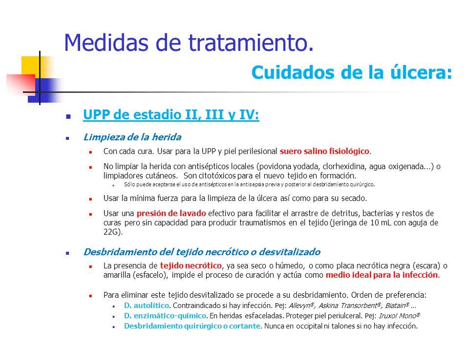 Medidas de tratamiento. Cuidados de la úlcera: UPP de estadio II, III y IV: Limpieza de la herida Con cada cura. Usar para la UPP y piel perilesional