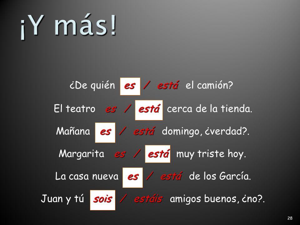 27 es / está ¿Dónde es / está el concierto de rock? somos / estamos Carmen y yo somos / estamos muy cansados. son / están Los profesores son / están a