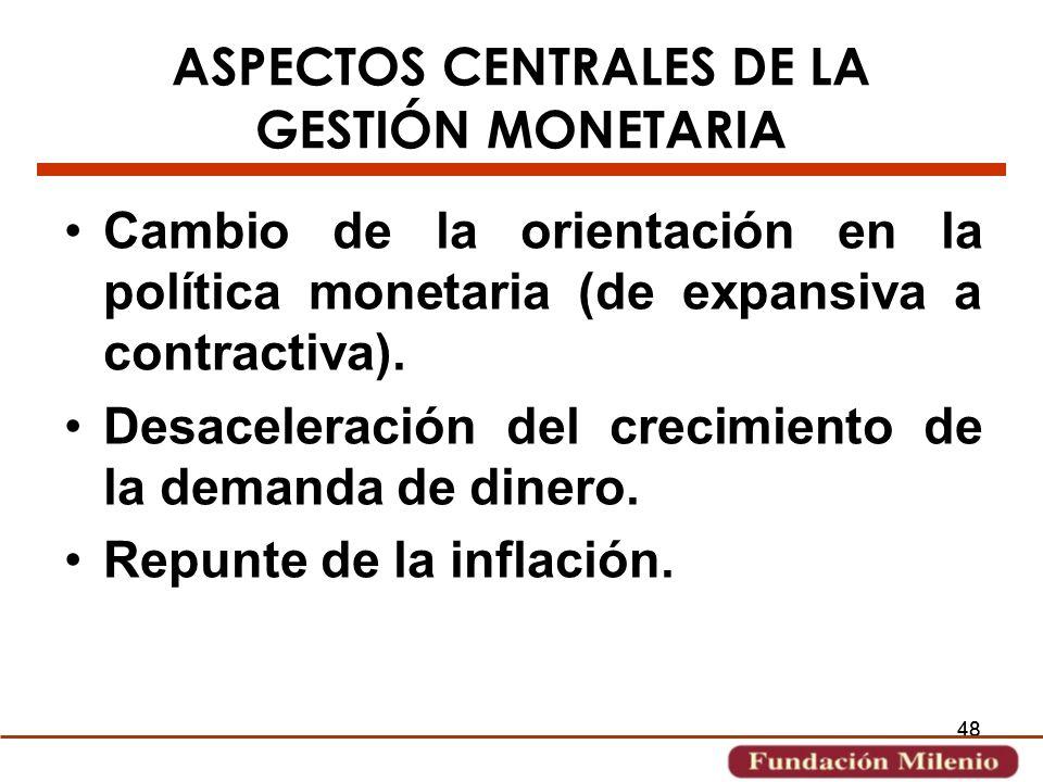 48 ASPECTOS CENTRALES DE LA GESTIÓN MONETARIA Cambio de la orientación en la política monetaria (de expansiva a contractiva). Desaceleración del creci