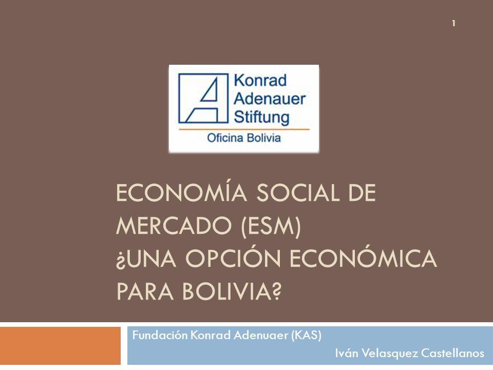 ECONOMÍA SOCIAL DE MERCADO (ESM) ¿UNA OPCIÓN ECONÓMICA PARA BOLIVIA? Fundación Konrad Adenuaer (KAS) Iván Velasquez Castellanos 1