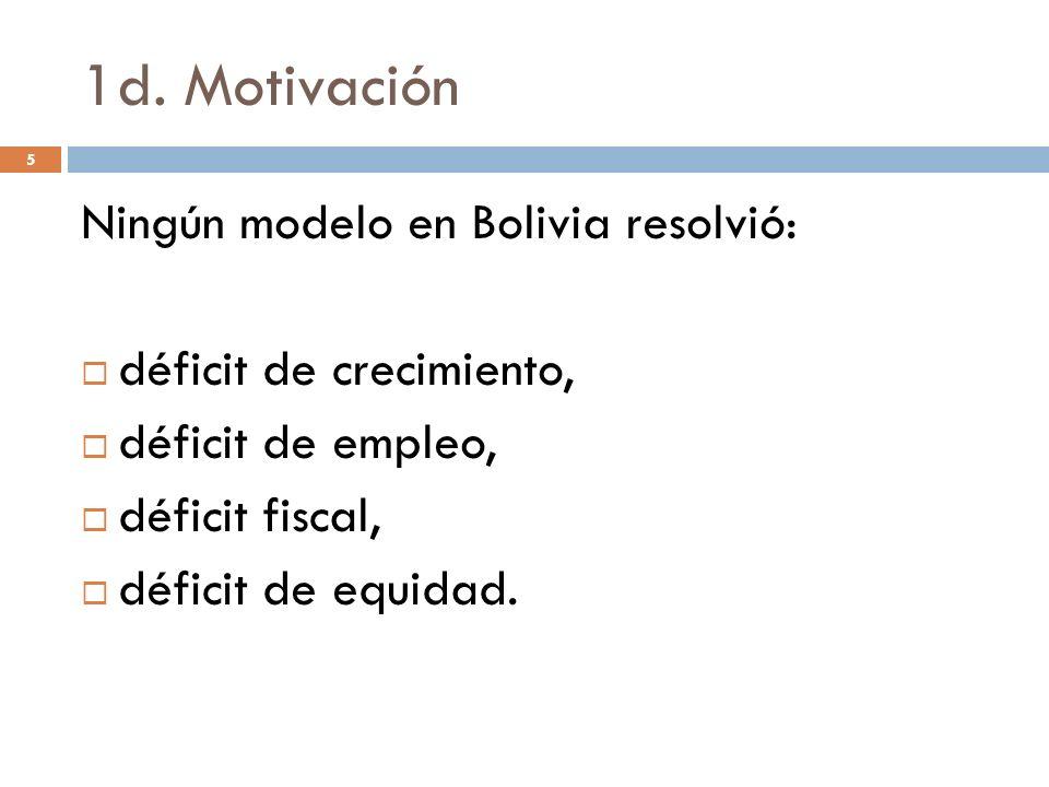 1d. Motivación 5 Ningún modelo en Bolivia resolvió: déficit de crecimiento, déficit de empleo, déficit fiscal, déficit de equidad.