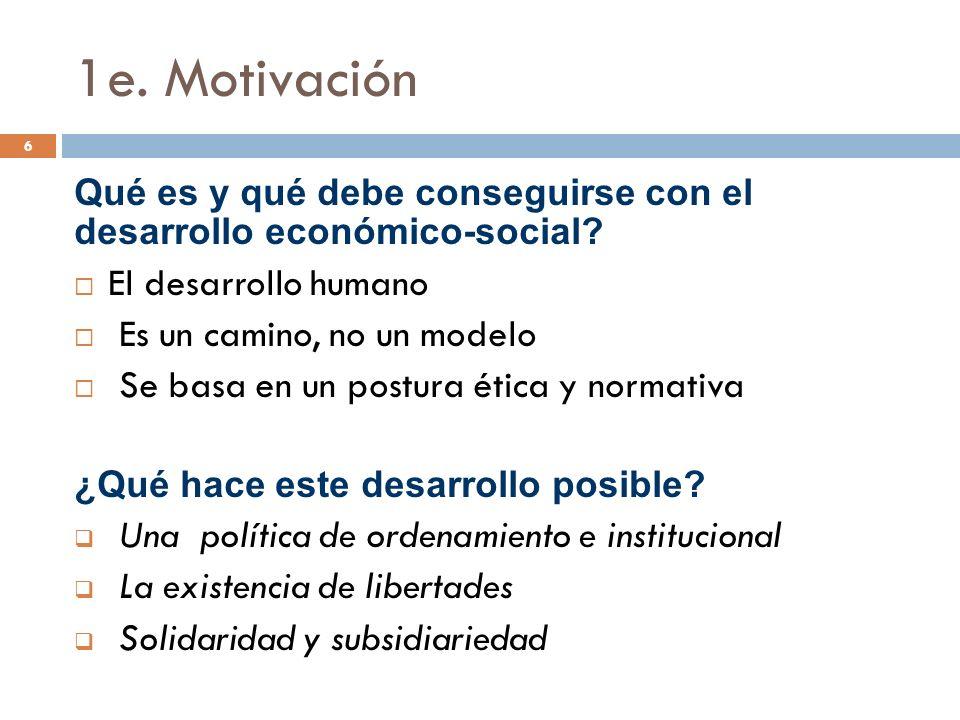 1e. Motivación 6 Qué es y qué debe conseguirse con el desarrollo económico-social? El desarrollo humano Es un camino, no un modelo Se basa en un postu