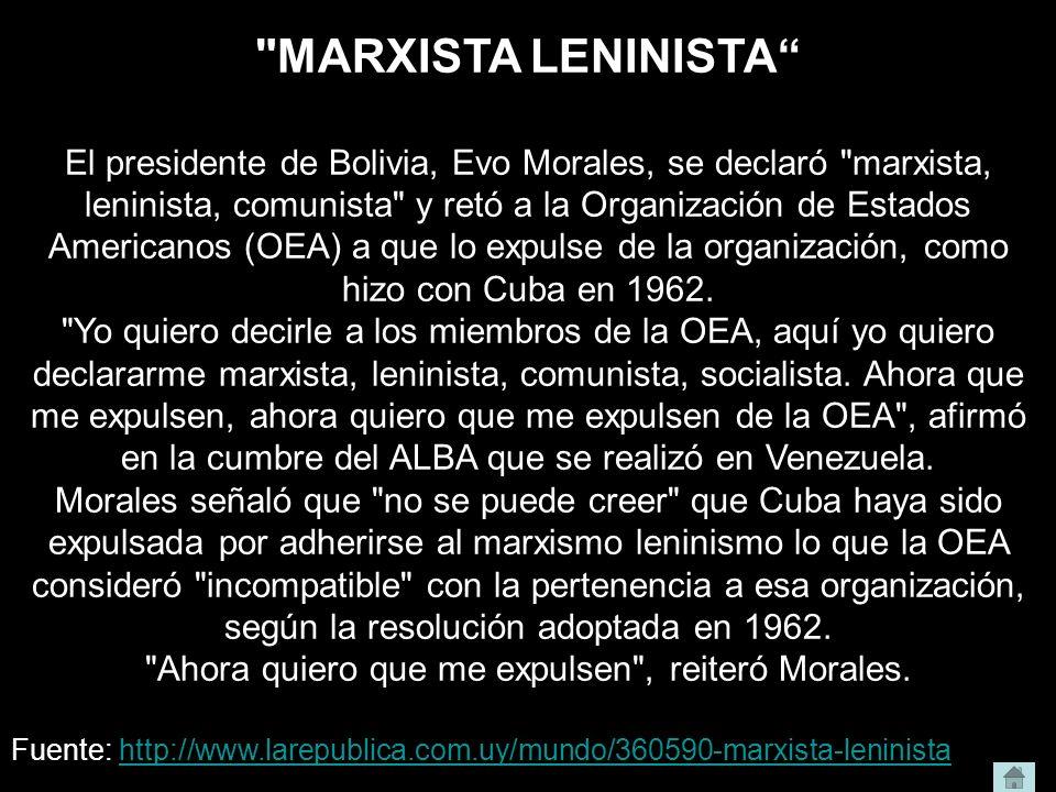 MARXISTA LENINISTA El presidente de Bolivia, Evo Morales, se declaró marxista, leninista, comunista y retó a la Organización de Estados Americanos (OEA) a que lo expulse de la organización, como hizo con Cuba en 1962.