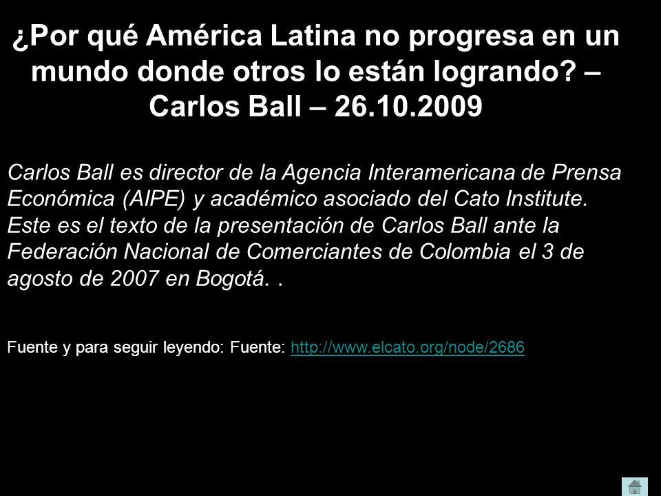 ¿Por qué América Latina no progresa en un mundo donde otros lo están logrando? – Carlos Ball – 26.10.2009 Carlos Ball es director de la Agencia Intera