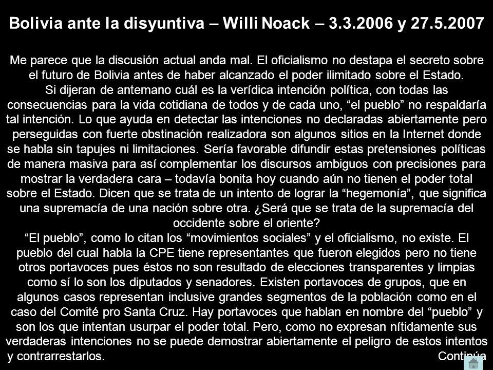 Bolivia ante la disyuntiva – Willi Noack – 3.3.2006 y 27.5.2007 Me parece que la discusión actual anda mal. El oficialismo no destapa el secreto sobre