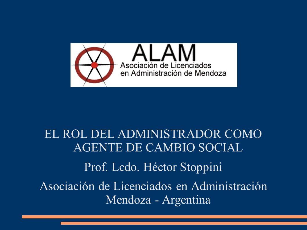 EL ROL DEL ADMINISTRADOR COMO AGENTE DE CAMBIO SOCIAL Prof. Lcdo. Héctor Stoppini Asociación de Licenciados en Administración Mendoza - Argentina