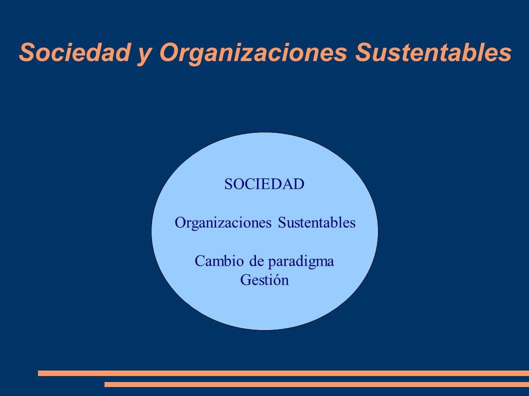 Sociedad y Organizaciones Sustentables SOCIEDAD Organizaciones Sustentables Cambio de paradigma Gestión