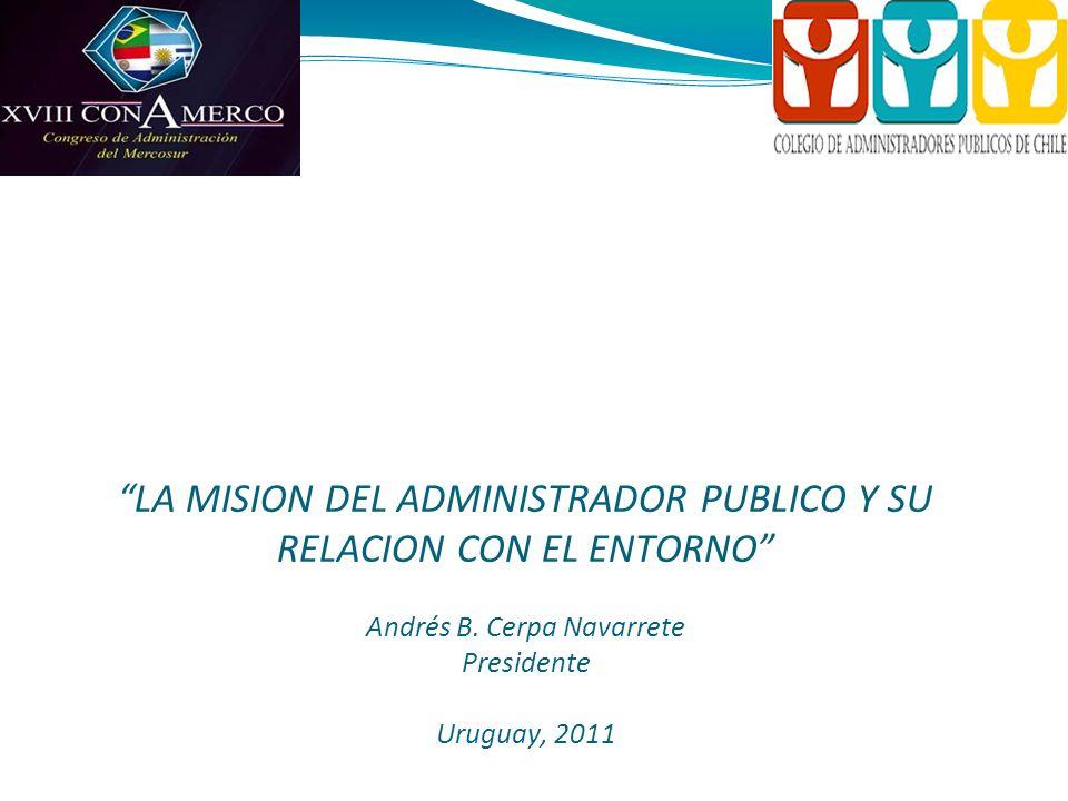 Colegio de Administradores Públicos de Chile A.G. Fundado en 1969 LA MISION DEL ADMINISTRADOR PUBLICO Y SU RELACION CON EL ENTORNO Andrés B. Cerpa Nav