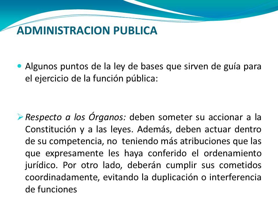 ADMINISTRACION PUBLICA Algunos puntos de la ley de bases que sirven de guía para el ejercicio de la función pública: Respecto a los Órganos: deben som