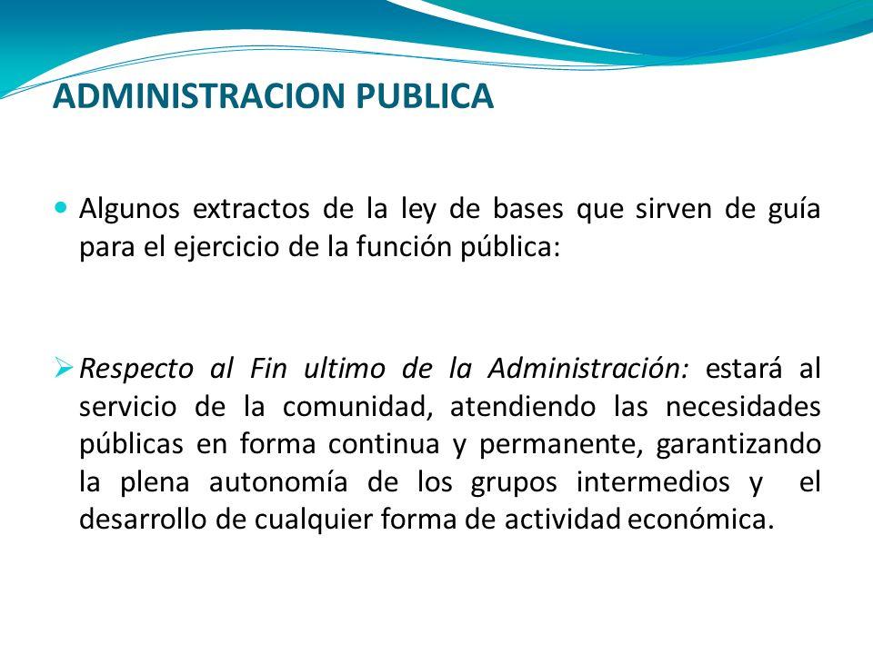 ADMINISTRACION PUBLICA Algunos extractos de la ley de bases que sirven de guía para el ejercicio de la función pública: Respecto al Fin ultimo de la A