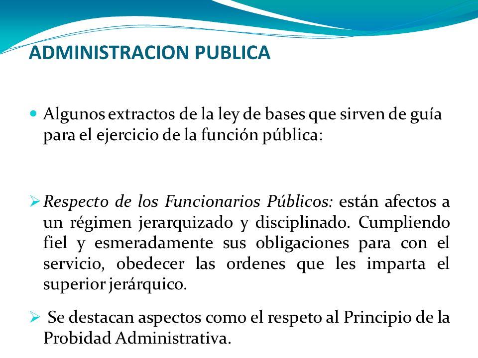 ADMINISTRACION PUBLICA Algunos extractos de la ley de bases que sirven de guía para el ejercicio de la función pública: Respecto de los Funcionarios P