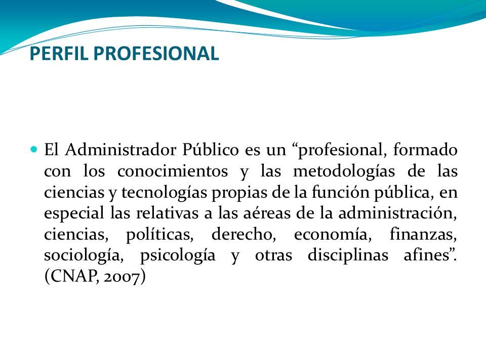 PERFIL PROFESIONAL El Administrador Público es un profesional, formado con los conocimientos y las metodologías de las ciencias y tecnologías propias