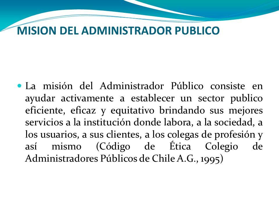 MISION DEL ADMINISTRADOR PUBLICO La misión del Administrador Público consiste en ayudar activamente a establecer un sector publico eficiente, eficaz y