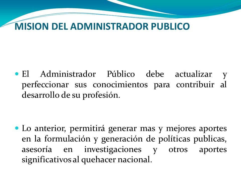 MISION DEL ADMINISTRADOR PUBLICO El Administrador Público debe actualizar y perfeccionar sus conocimientos para contribuir al desarrollo de su profesi