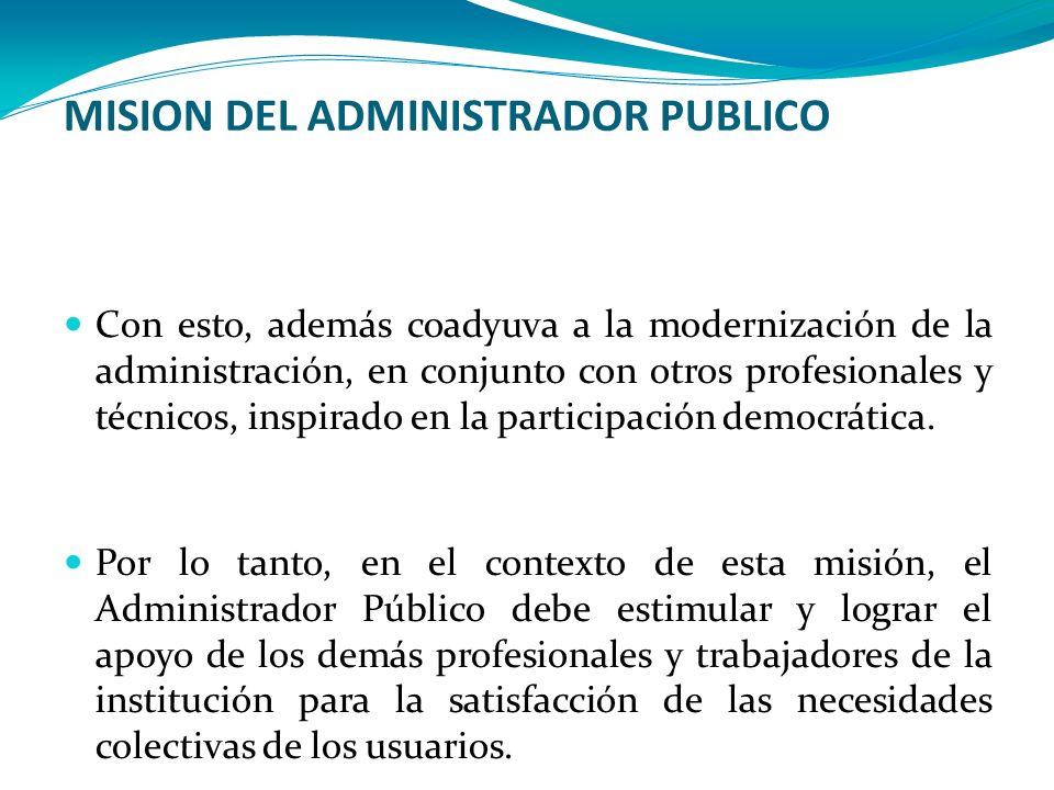 MISION DEL ADMINISTRADOR PUBLICO Con esto, además coadyuva a la modernización de la administración, en conjunto con otros profesionales y técnicos, in