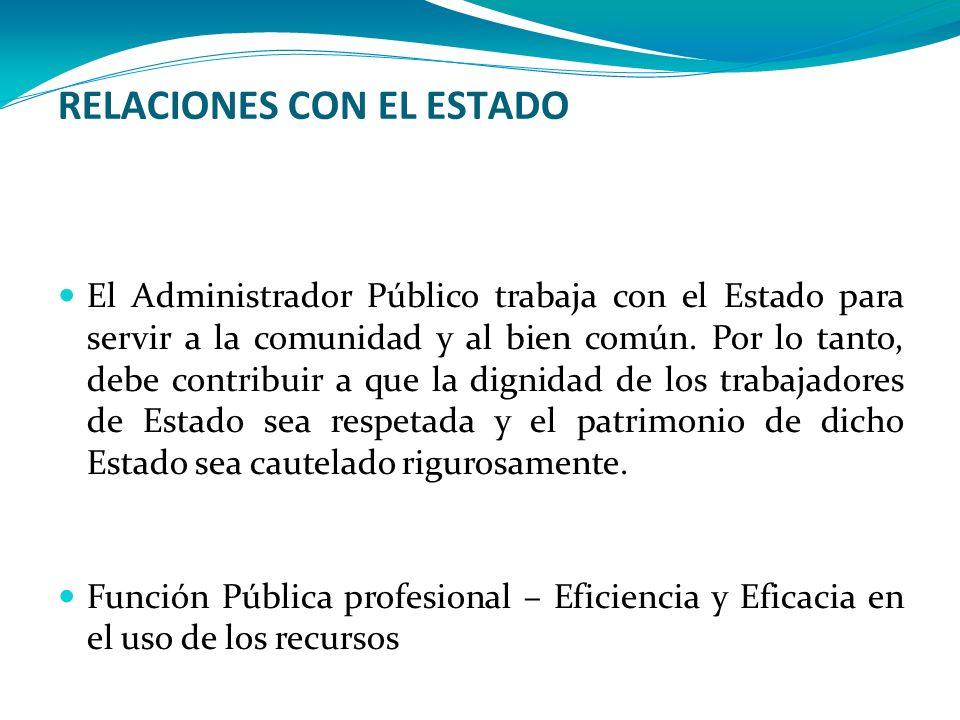 RELACIONES CON EL ESTADO El Administrador Público trabaja con el Estado para servir a la comunidad y al bien común. Por lo tanto, debe contribuir a qu