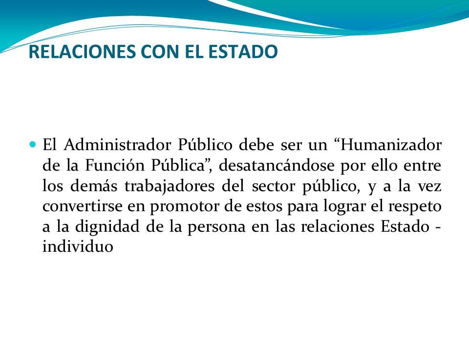 RELACIONES CON EL ESTADO El Administrador Público debe ser un Humanizador de la Función Pública, desatancándose por ello entre los demás trabajadores