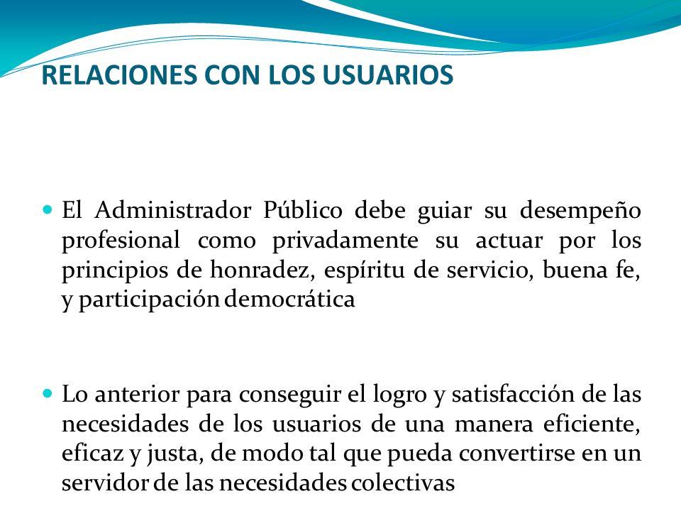 RELACIONES CON LOS USUARIOS El Administrador Público debe guiar su desempeño profesional como privadamente su actuar por los principios de honradez, e