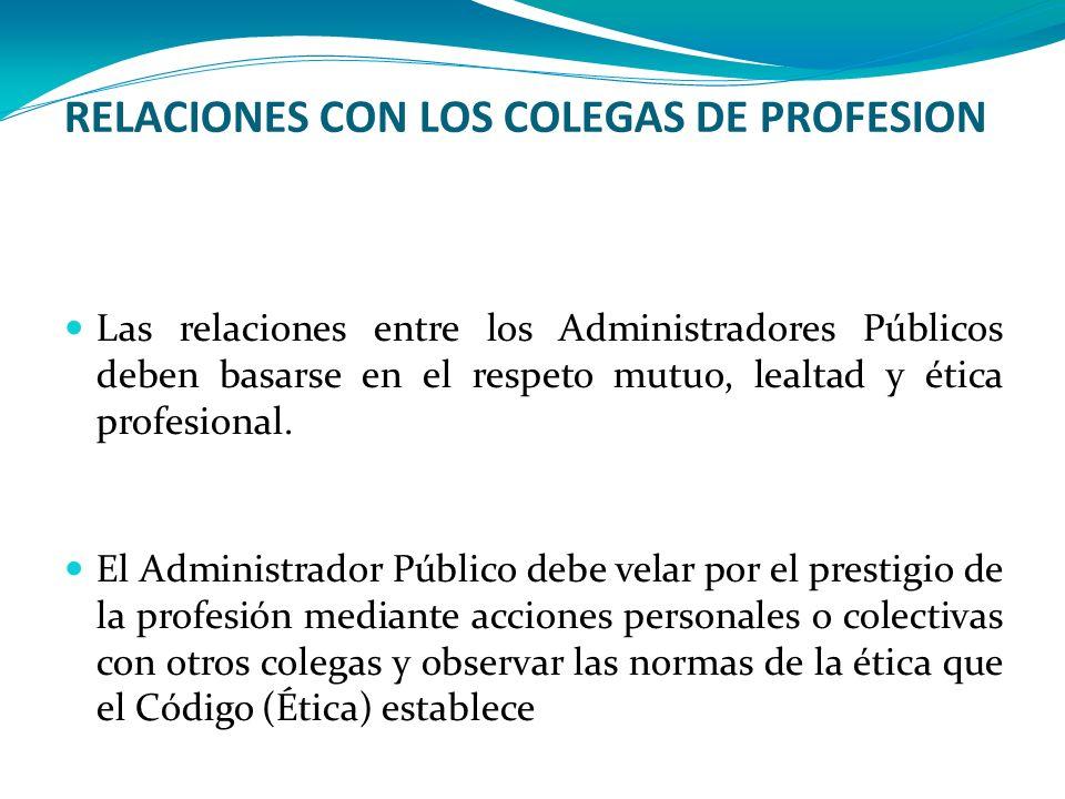 RELACIONES CON LOS COLEGAS DE PROFESION Las relaciones entre los Administradores Públicos deben basarse en el respeto mutuo, lealtad y ética profesion