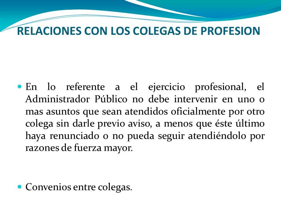 RELACIONES CON LOS COLEGAS DE PROFESION En lo referente a el ejercicio profesional, el Administrador Público no debe intervenir en uno o mas asuntos q