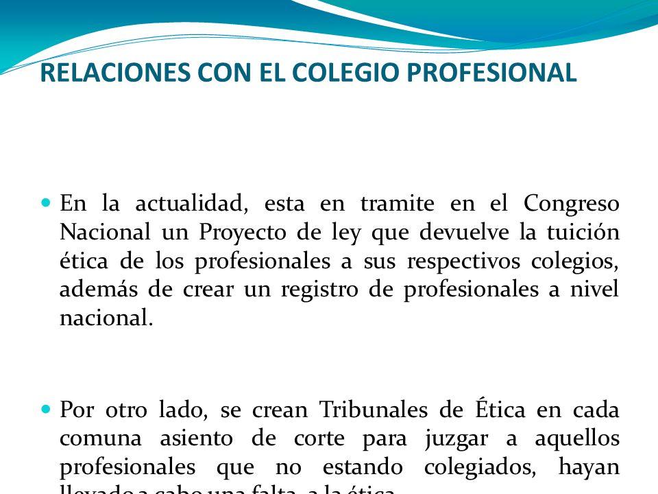 RELACIONES CON EL COLEGIO PROFESIONAL En la actualidad, esta en tramite en el Congreso Nacional un Proyecto de ley que devuelve la tuición ética de lo