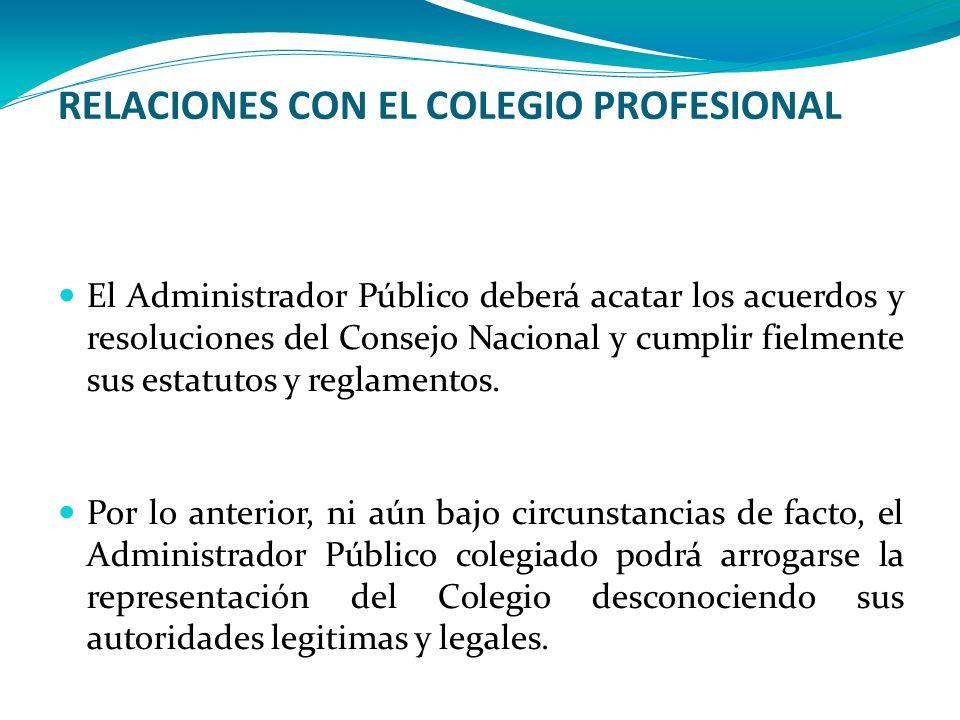 RELACIONES CON EL COLEGIO PROFESIONAL El Administrador Público deberá acatar los acuerdos y resoluciones del Consejo Nacional y cumplir fielmente sus
