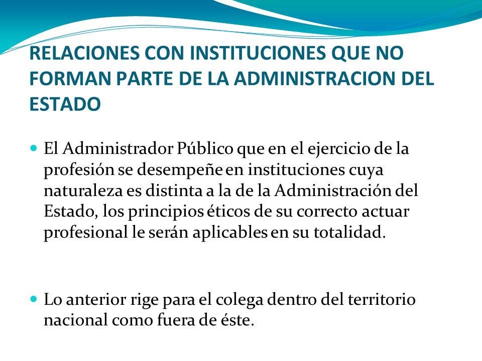 RELACIONES CON INSTITUCIONES QUE NO FORMAN PARTE DE LA ADMINISTRACION DEL ESTADO El Administrador Público que en el ejercicio de la profesión se desem