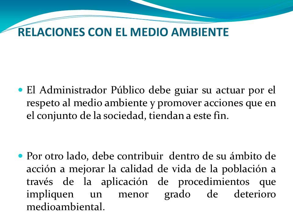 RELACIONES CON EL MEDIO AMBIENTE El Administrador Público debe guiar su actuar por el respeto al medio ambiente y promover acciones que en el conjunto