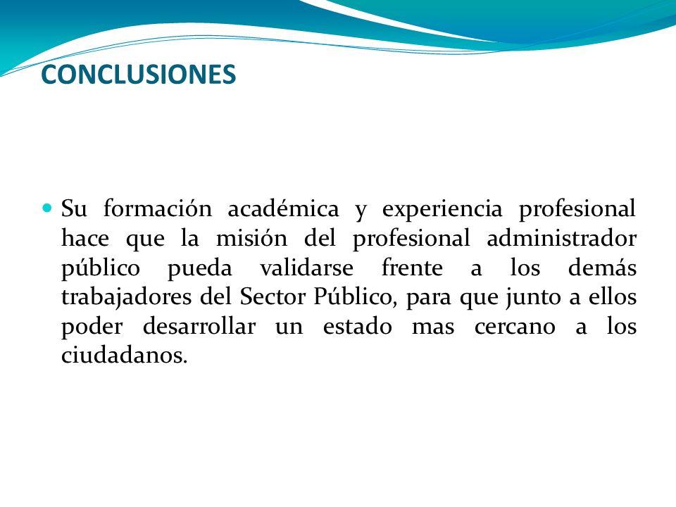 CONCLUSIONES Su formación académica y experiencia profesional hace que la misión del profesional administrador público pueda validarse frente a los de