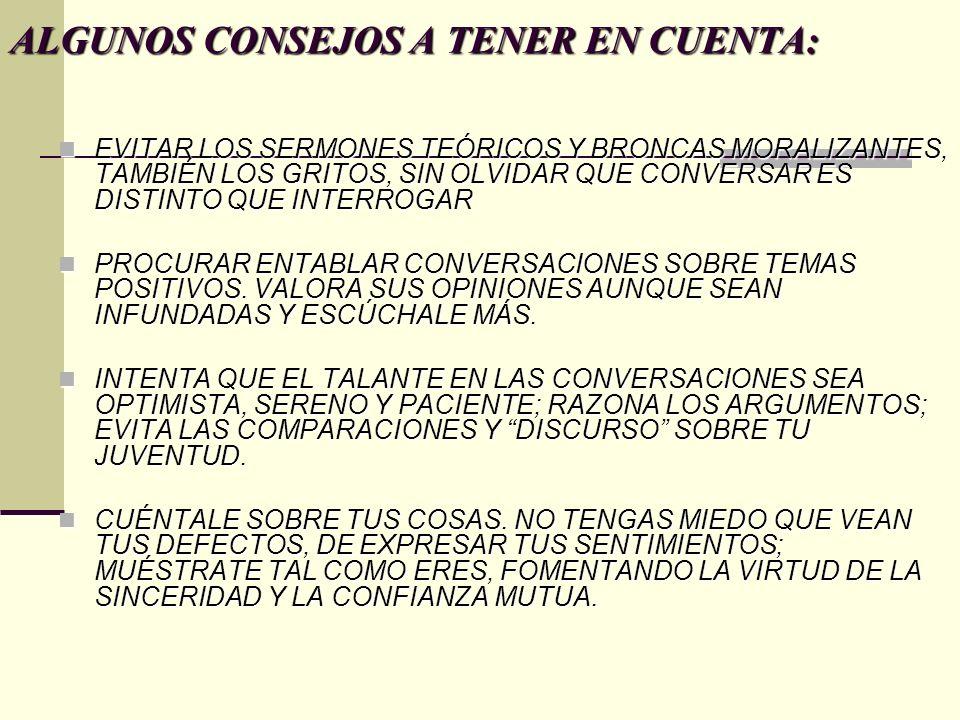 ALGUNOS CONSEJOS A TENER EN CUENTA: EVITAR LOS SERMONES TEÓRICOS Y BRONCAS MORALIZANTES, TAMBIÉN LOS GRITOS, SIN OLVIDAR QUE CONVERSAR ES DISTINTO QUE INTERROGAR EVITAR LOS SERMONES TEÓRICOS Y BRONCAS MORALIZANTES, TAMBIÉN LOS GRITOS, SIN OLVIDAR QUE CONVERSAR ES DISTINTO QUE INTERROGAR PROCURAR ENTABLAR CONVERSACIONES SOBRE TEMAS POSITIVOS.