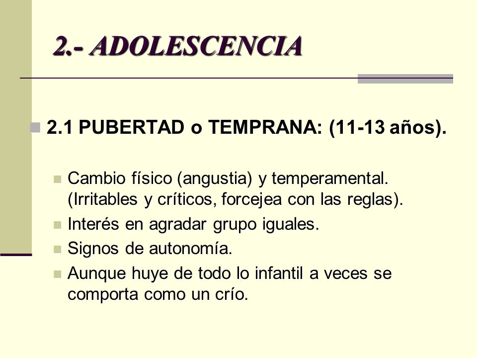 2.- ADOLESCENCIA 2.1 PUBERTAD o TEMPRANA: (11-13 años). 2.1 PUBERTAD o TEMPRANA: (11-13 años). Cambio físico (angustia) y temperamental. (Irritables y