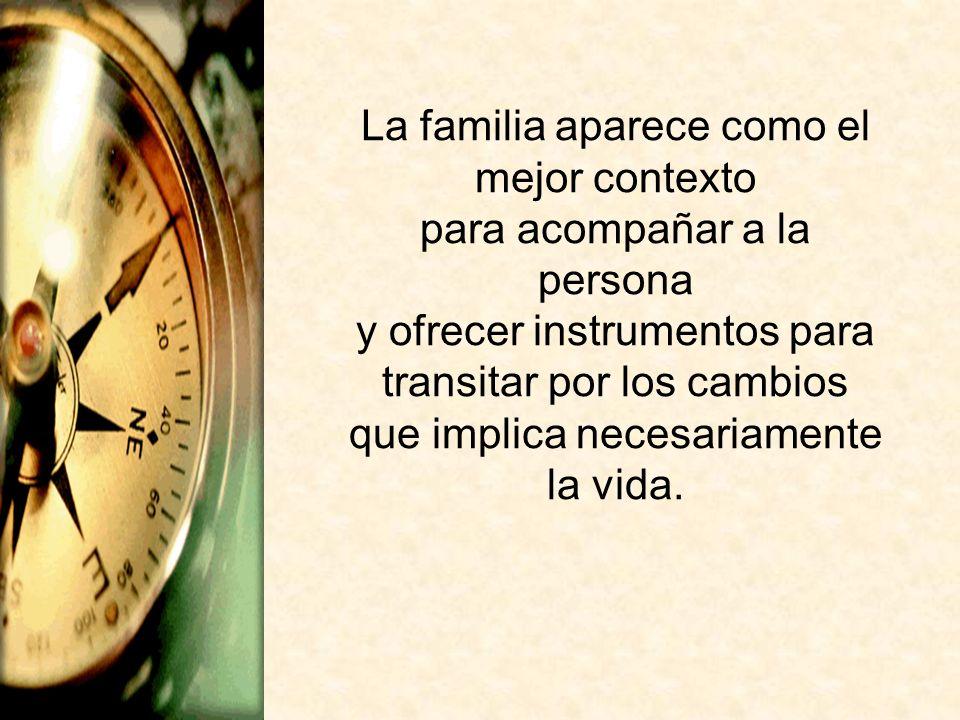 La familia aparece como el mejor contexto para acompañar a la persona y ofrecer instrumentos para transitar por los cambios que implica necesariamente la vida.