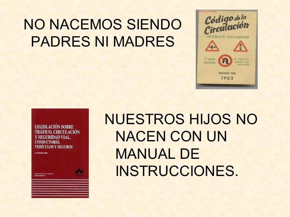 NO NACEMOS SIENDO PADRES NI MADRES NUESTROS HIJOS NO NACEN CON UN MANUAL DE INSTRUCCIONES.