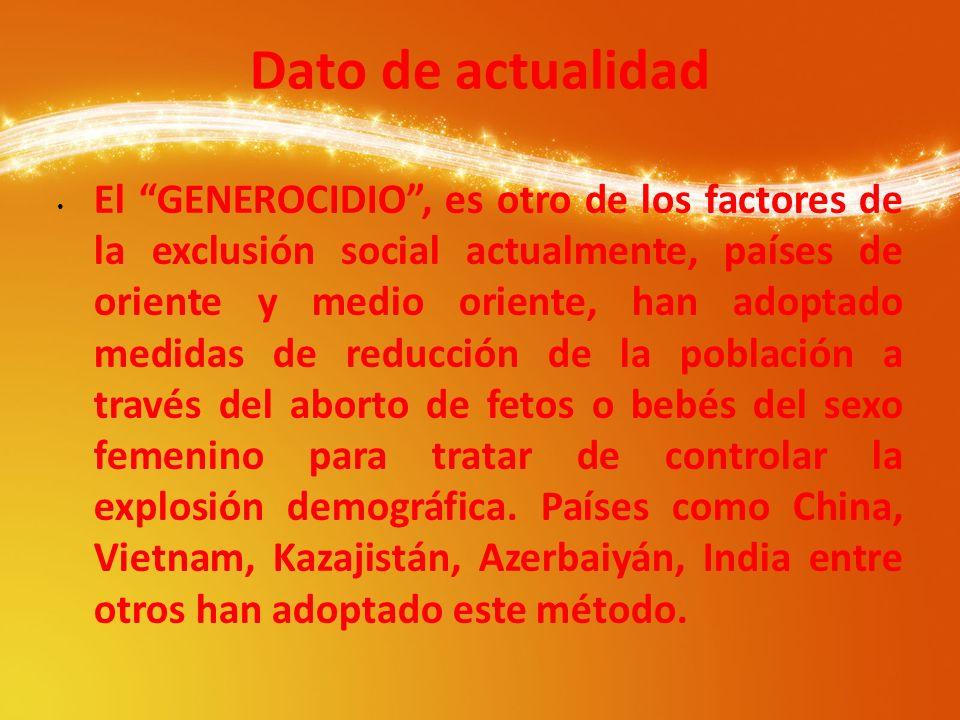 Dato de actualidad El GENEROCIDIO, es otro de los factores de la exclusión social actualmente, países de oriente y medio oriente, han adoptado medidas