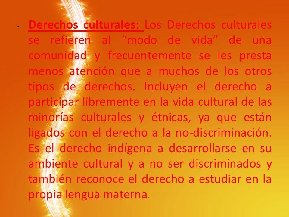 Derechos culturales: Los Derechos culturales se refieren al modo de vida de una comunidad y frecuentemente se les presta menos atención que a muchos d